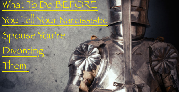 What To Do BEFORE You Tell Your Narcissistic Spouse You are Divorcing
